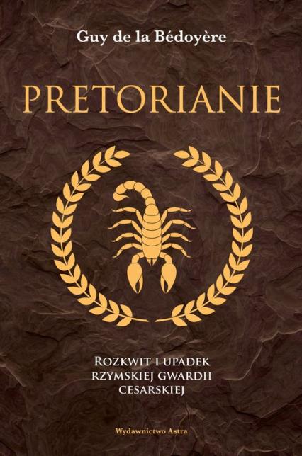 Pretorianie Rozkwit i upadek rzymskiej gwardii cesarskiej - de la Bedoyere Guy | okładka