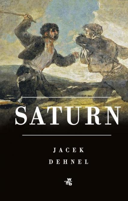 Saturn Czarne obrazy z życia mężczyzn z rodziny Goya - Jacek Dehnel | okładka