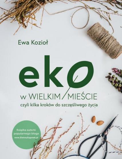Eko w wielkim mieście, czyli kilka kroków do szczęśliwego życia - Ewa Kozioł | okładka