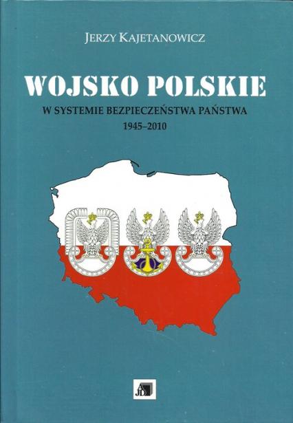 Wojsko Polskie w systemie bezpieczeństwa państwa 1945-2010 - Jerzy Kajetanowicz | okładka