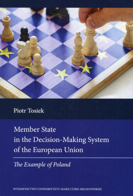 Member State in the Decision Making System of the European Union The Example of Poland - Piotr Tosiek | okładka
