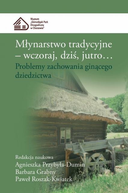 Młynarstwo tradycyjne Wczoraj dziś jutro... Problemy zachowania ginącego dziedzictwa -  | okładka