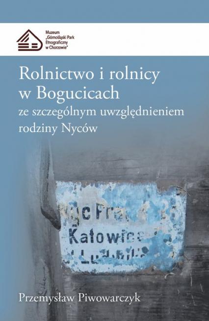 Rolnictwo i rolnicy w Bogucicach ze szczególnym uwzględnieniem rodziny Nyców - Przemysław Piwowarczyk | okładka