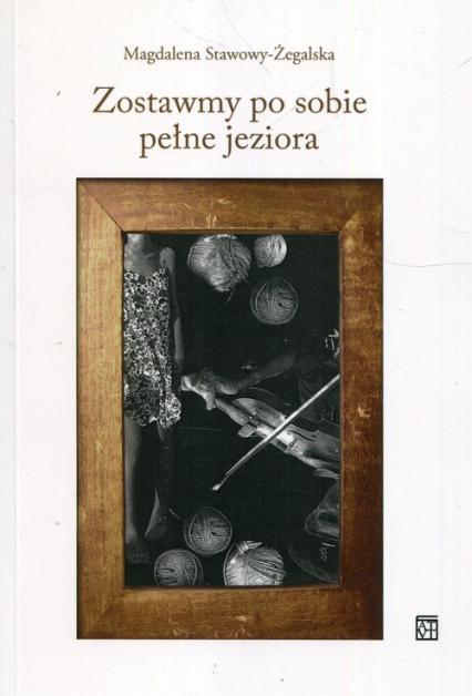 Zostawmy po sobie pełne jeziora - Magdalena Stawowy-Żegalska | okładka