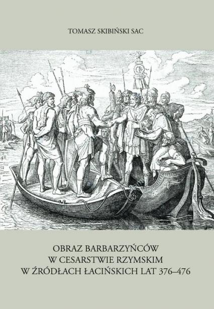Obraz barbarzyńców w Cesarstwie Rzymskim w źródłach łacińskich lat 376-476 - Tomasz Skibiński | okładka