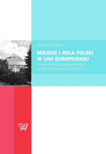 Miejsce i rola Polski w Unii Europejskiej w świetle debat parlamentarnych w Sejmie RP w latach 2004-2011 - Krzysztof Cebul | okładka