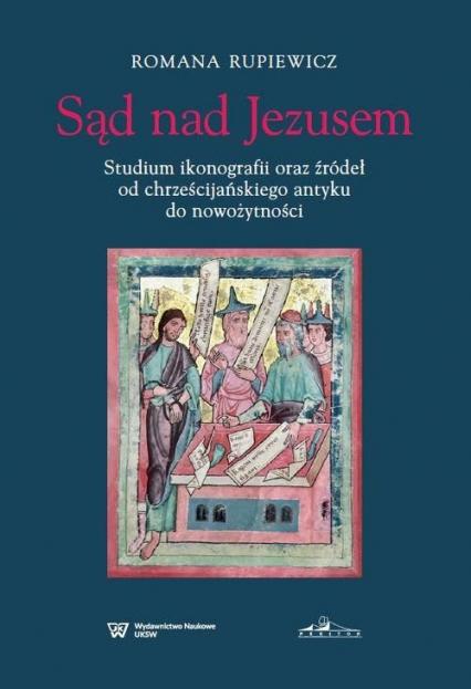 Sąd nad Jezusem Studium ikonografii oraz źródeł od chrześcijańskiego antyku do nowożytności - Romana Rupiewicz | okładka