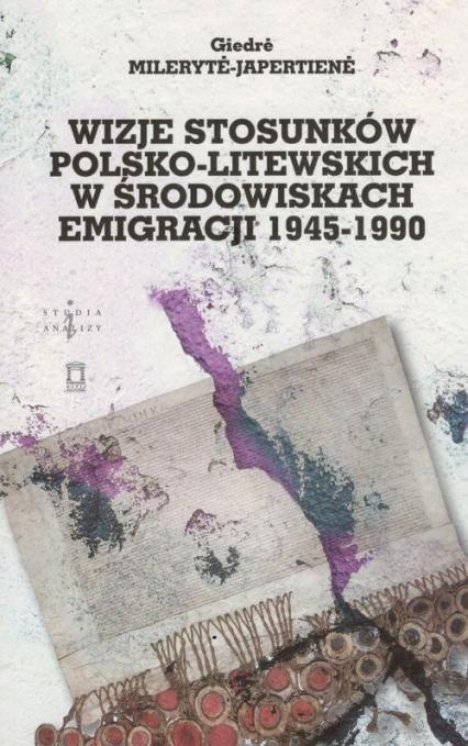 Wizje stosunków polsko-litewskich w środowiskach emigracji 1945-1990 - Giedre Mileryte-Japertiene | okładka