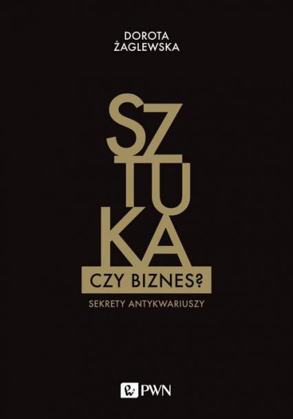 Sztuka czy biznes? Sekrety antykwariuszy - Dorota Żaglewska | okładka