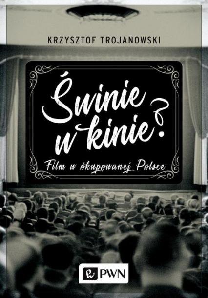 Świnie w kinie? Film w okupowanej Polsce - Krzysztof Trojanowski | okładka