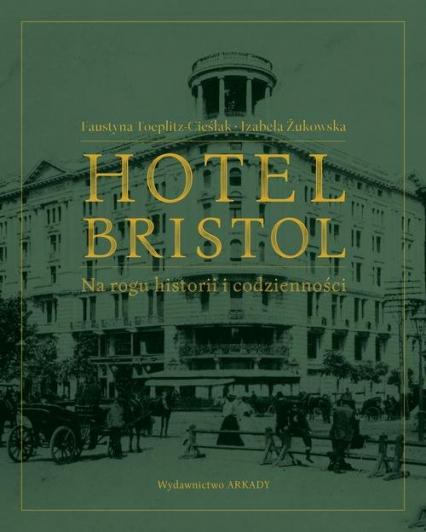 Hotel Bristol  Na rogu historii i codzienności - Toeplitz-Cieślak Faustyna, Żukowska Izabela | okładka