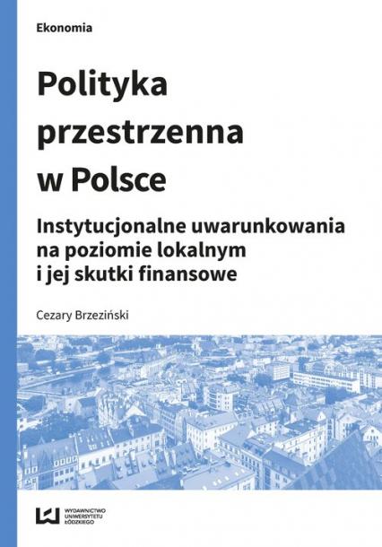 Polityka przestrzenna w Polsce Instytucjonalne uwarunkowania na poziomie lokalnym i jej skutki finansowe - Cezary Brzeziński | okładka