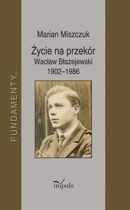 Życie na przekór Wacław Błażejewski 1902-1986