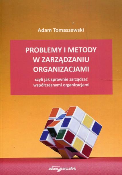 Problemy i metody w zarządzaniu organizacjami czyli jak sprawnie zarządzać współczesnymi organizacjami - Adam Tomaszewski | okładka