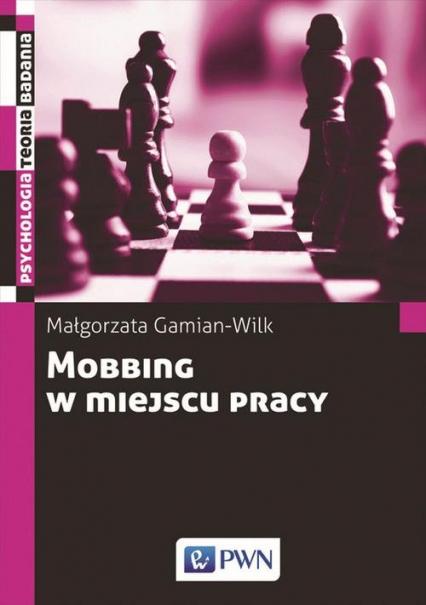 Mobbing w miejscu pracy uwarunkowania i konsekwencje bycia poddawanym mobbingowi - Małgorzata Gamian-Wilk | okładka