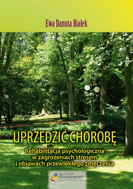 Uprzedzić chorobę. Rehabilitacja psychologiczna w zagrożeniach stresem i objawach przewlekłego zmęczenia - Białek Ewa Danuta | okładka