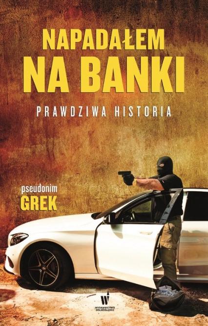 Napadałem na banki Prawdziwa historia - Grek pseudonim | okładka