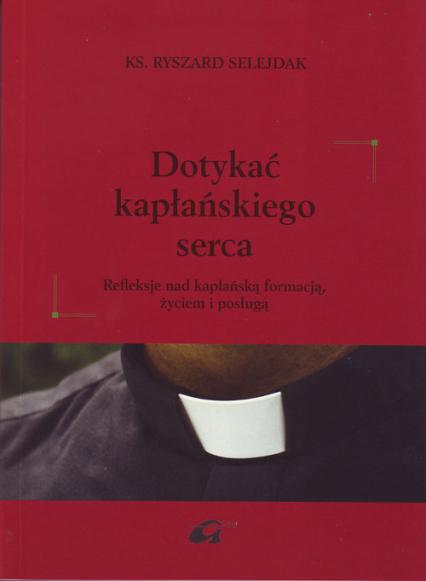 Dotykać kapłańskiego serca Refleksje nad kapłańską formacją, życiem i posługą - Ryszard Selejdak | okładka