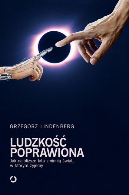 Ludzkość poprawiona. Jak najbliższe lata zmienią świat w którym żyjemy - Grzegorz Lindenberg | okładka