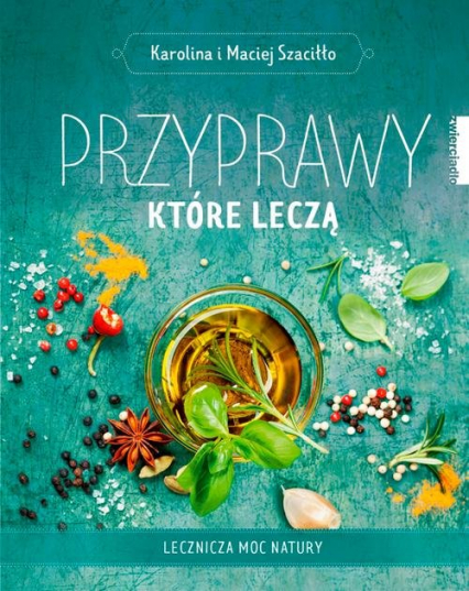 Przyprawy które leczą Lecznicza moc natury - Szaciłło Karolina, Szaciłło Maciej | okładka