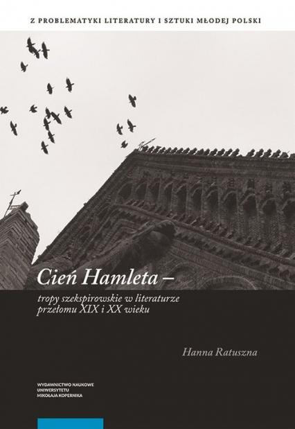 Cień Hamleta tropy szekspirowskie w literaturze przełomu XIX i XX wieku - Hanna Ratuszna | okładka