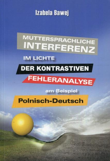 Muttersprachliche Interferenz im Lichte der kontrastiven Fehleranalyse am Beispiel Polnisch-DeutschMuttersprachliche Interferenz im Lichte der kontrastiven Fehleranalyse am Beispiel Polnisch-Deutsch - Izabela Bawej | okładka