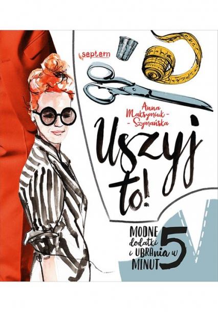 Uszyj to! Modne dodatki i ubrania w 5 minut - Anna Maksymiuk-Szymańska | okładka