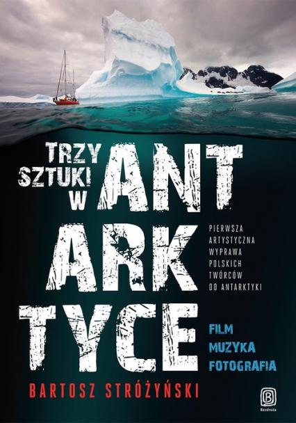 Trzy Sztuki w Antarktyce Pierwsza artystyczna wyprawa polskich twórców do Antarktyki - Bartosz Stróżyński | okładka