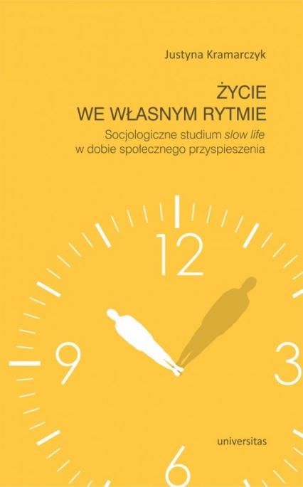 Życie we własnym rytmie Socjologiczne studium slow life w dobie społecznego przyspieszenia - Justyna Kramarczyk | okładka