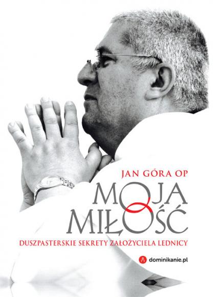 Moja miłość Duszpasterskie sekrety założyciela Lednicy - Jan Góra | okładka