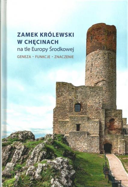 Zamek Królewski w Chęcinach na tle Europy Środkowej Geneza, funkcje, znaczenie -  | okładka