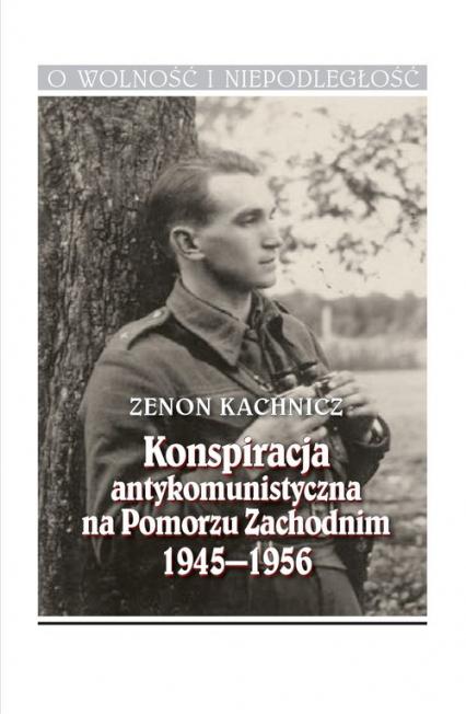 Konspiracja antykomunistyczna na Pomorzu Zachodnim 1945-1956 - Zenon Kachnicz | okładka