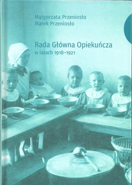 Rada Główna Opiekuńcza w latach 1918-1921 - Przeniosło Małgorzata, Przeniosło Marek | okładka