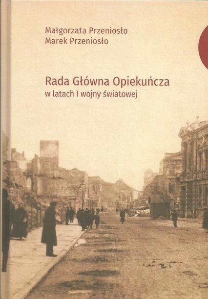 Rada Główna Opiekuńcza w latach I wojny światowej - Przeniosło Małgorzata, Przeniosło Marek | okładka