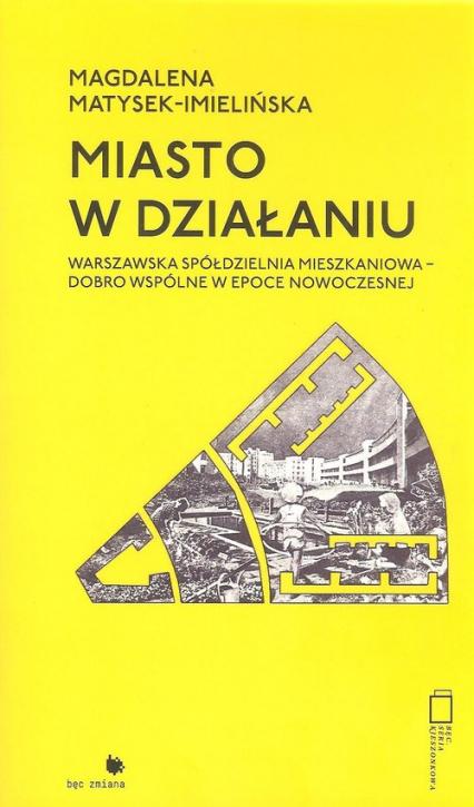 Miasto w działaniu Warszawska spółdzielnia mieszkaniowa - dobro wspólne w epoce nowoczesnej. - Magdalena Matysek-Imielińska | okładka