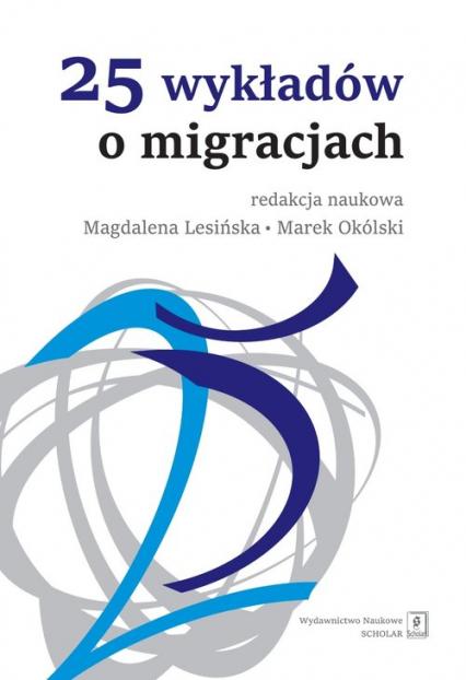 25 wykładów o migracjach - Lesińska Magdalena, Okólski Marek (red. nauk. | okładka