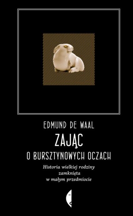 Zając o bursztynowych oczach Historia wielkiej rodziny zamknięta w małym przedmiocie - de Waal Edmund | okładka