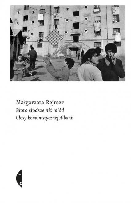 Błoto słodsze niż miód Głosy komunistycznej Albanii - Małgorzata Rejmer | okładka