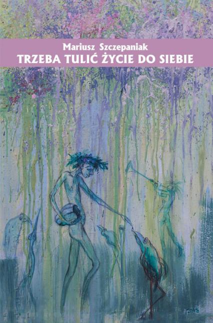 Trzeba tulić życie do siebie - Mariusz Szczepaniak   okładka