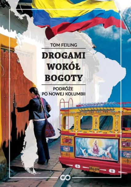 Drogami wokół Bogoty Podróże po nowej Kolumbii - Tom Feiling | okładka