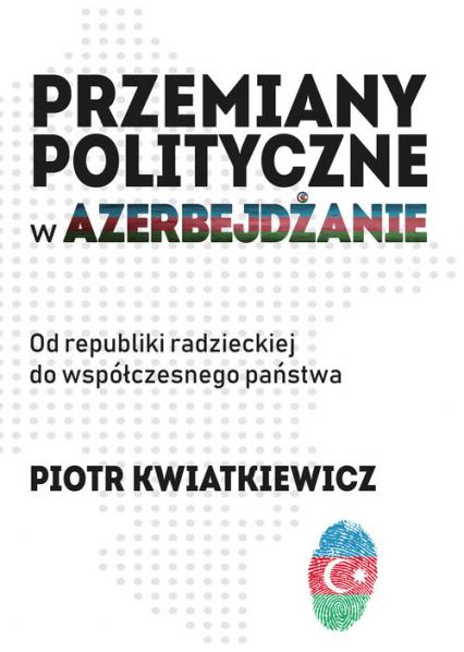 Przemiany polityczne w Azerbejdżanie Od republiki radzieckiej do współczesnego państwa. - Piotr Kwiatkiewicz | okładka
