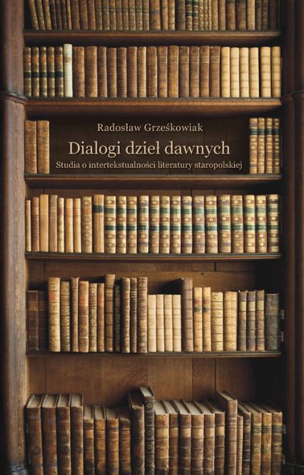 Dialogi dzieł dawnych. Studia o intertekstualności literatury staropolskiej - Radosław Grześkowiak | okładka