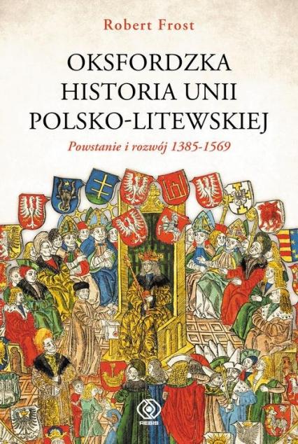 Oksfordzka historia unii polsko-litewskiej Tom 1 - Frost Robert I.   okładka