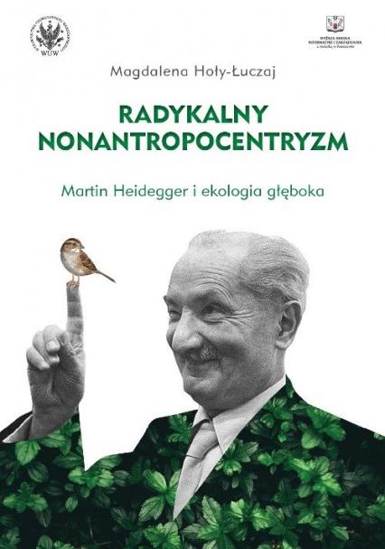 Radykalny nonantropocentryzm Martin Heidegger i ekologia głęboka - Magdalena Hoły-Łuczaj | okładka