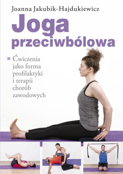 Joga przeciwbólowa Ćwiczenia jako forma profilaktyki i terapii chorób zawodowych - Joanna Jakubik-Hajdukiewicz | okładka
