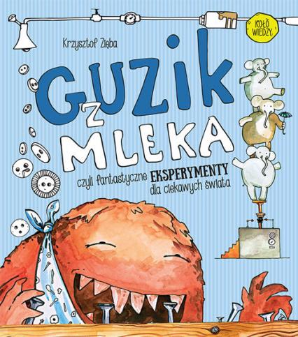 Guzik z mleka czyli fantastyczne eksperymenty dla ciekawych świata - Krzysztof Zięba | okładka