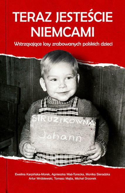 Teraz jesteście Niemcami Wstrząsające losy zrabowanych polskich dzieci - Karpińska-Morek Ewelina, Was-Turecka Agnieszka, Sieradzka Monika, Wróblewski Artur, Majta Tomasz, Dr | okładka