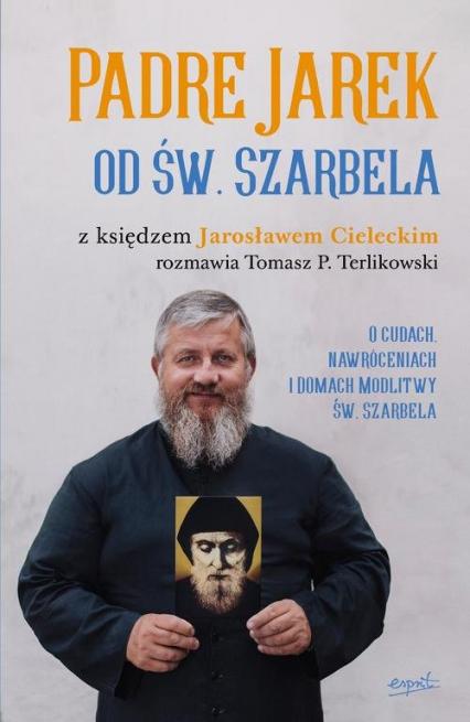 Padre Jarek od św. Szarbela O cudach, nawróceniach i Domach Modlitwy św. Szarbela - Cielecki Jarosław, Terlikowski Tomasz | okładka