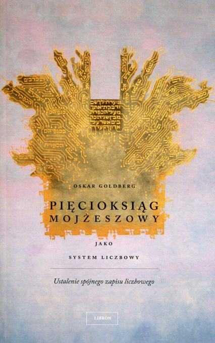 Pięcioksiąg Mojżeszowy jako system liczbowy Ustalenie spójnego zapisu liczbowego - Oskar Goldberg   okładka