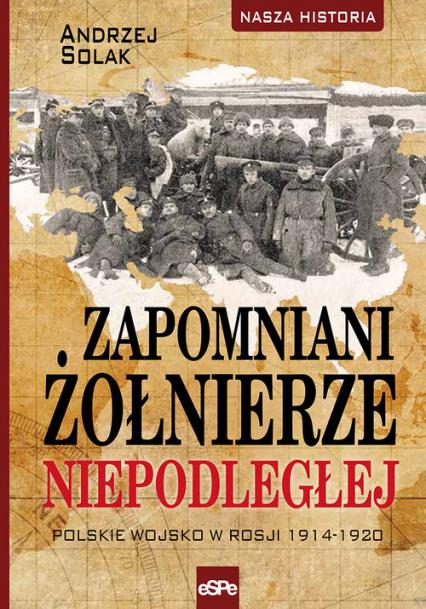 Zapomniani żołnierze Niepodległej Polskie wojsko w Rosji 1914-1920 - Andrzej Solak | okładka